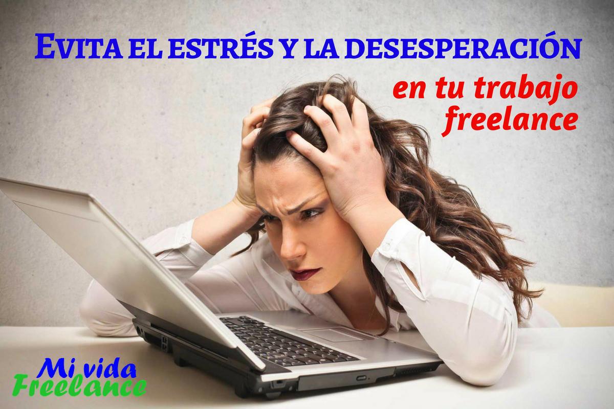 Consejos para evitar la desesperación y el estrés excesivo deltrabajo freelance